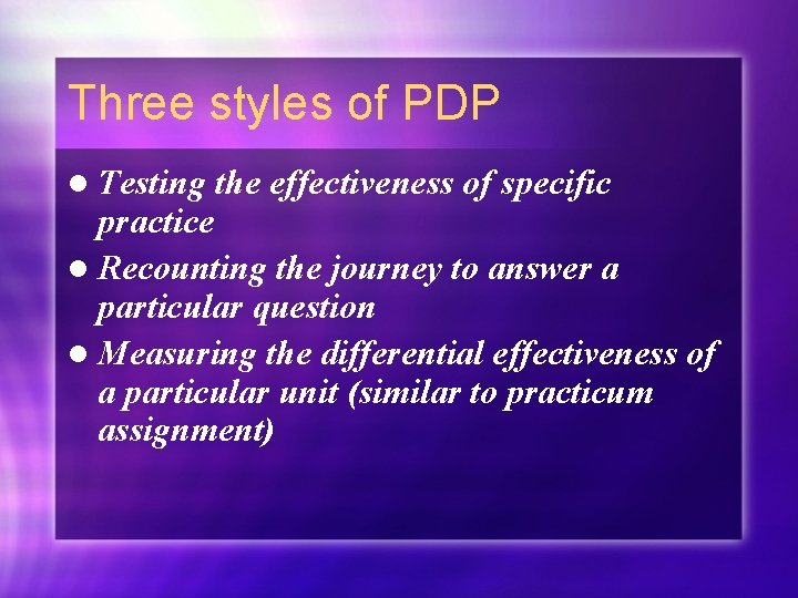 Three styles of PDP l Testing the effectiveness of specific practice l Recounting the