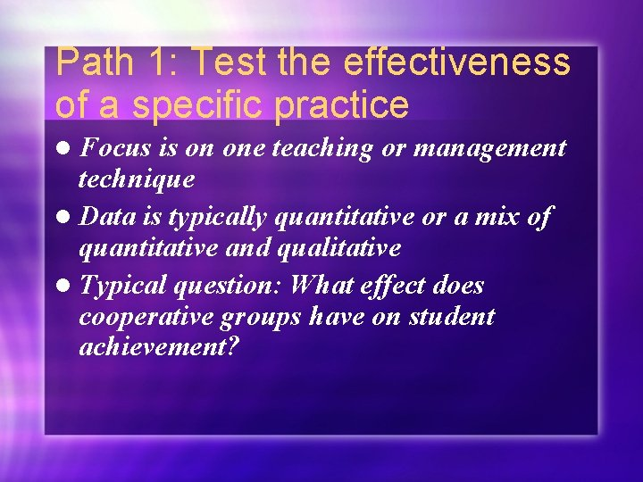 Path 1: Test the effectiveness of a specific practice l Focus is on one