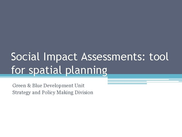 Social Impact Assessments: tool for spatial planning Green & Blue Development Unit Strategy and