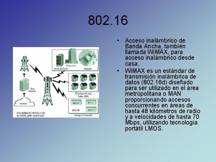 802. 16 • Acceso inalámbrico de Banda Ancha, también llamada Wi. MAX, para acceso