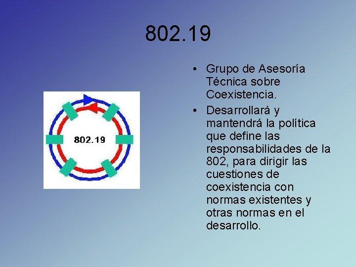 802. 19 • Grupo de Asesoría Técnica sobre Coexistencia. • Desarrollará y mantendrá la