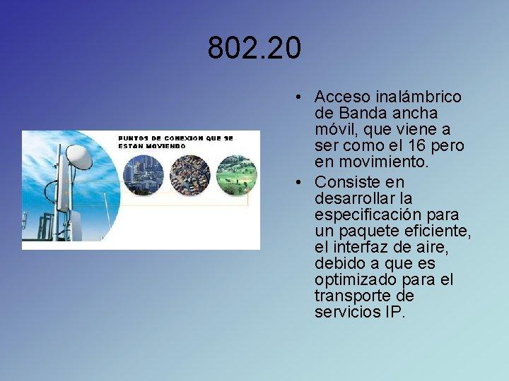 802. 20 • Acceso inalámbrico de Banda ancha móvil, que viene a ser como