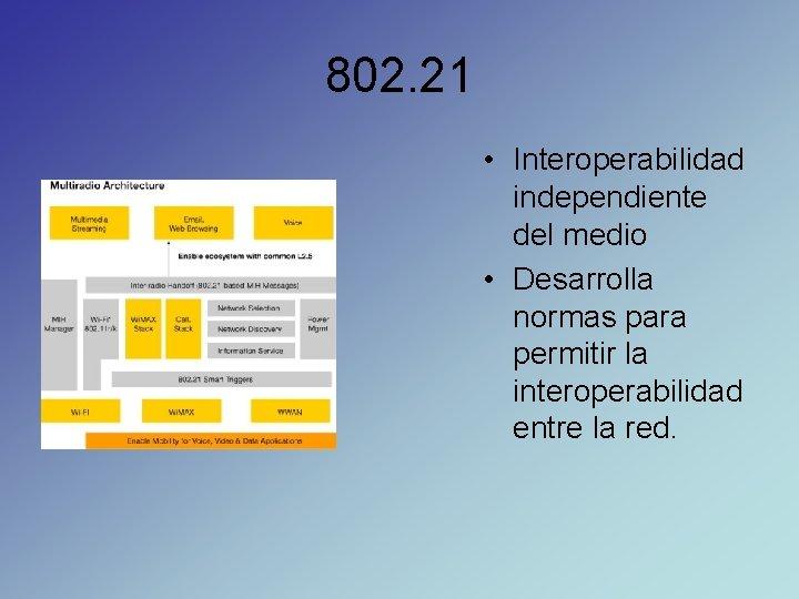 802. 21 • Interoperabilidad independiente del medio • Desarrolla normas para permitir la interoperabilidad