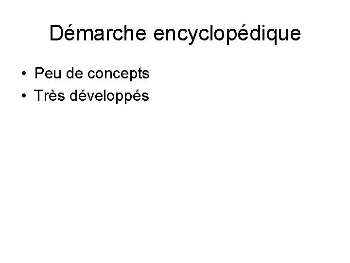 Démarche encyclopédique • Peu de concepts • Très développés