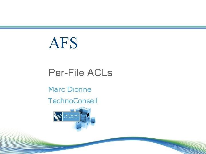 AFS Per-File ACLs Marc Dionne Techno. Conseil