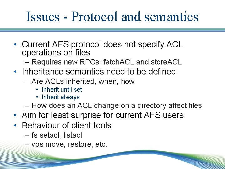Issues - Protocol and semantics • Current AFS protocol does not specify ACL operations