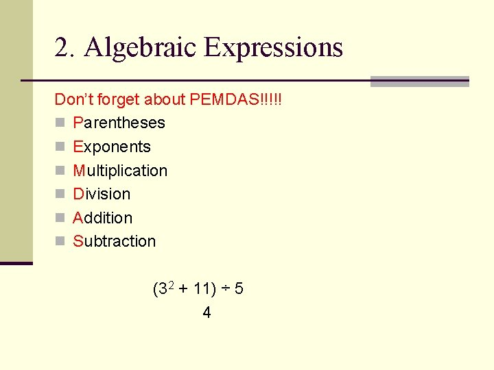 2. Algebraic Expressions Don't forget about PEMDAS!!!!! n Parentheses n Exponents n Multiplication n