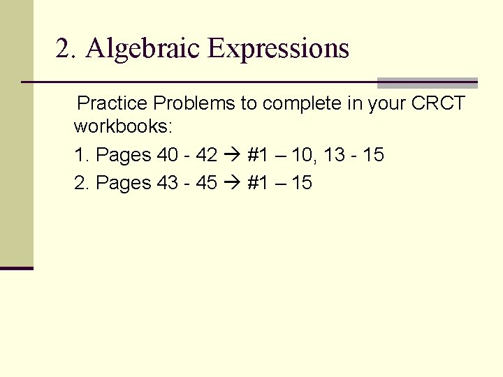 2. Algebraic Expressions Practice Problems to complete in your CRCT workbooks: 1. Pages 40