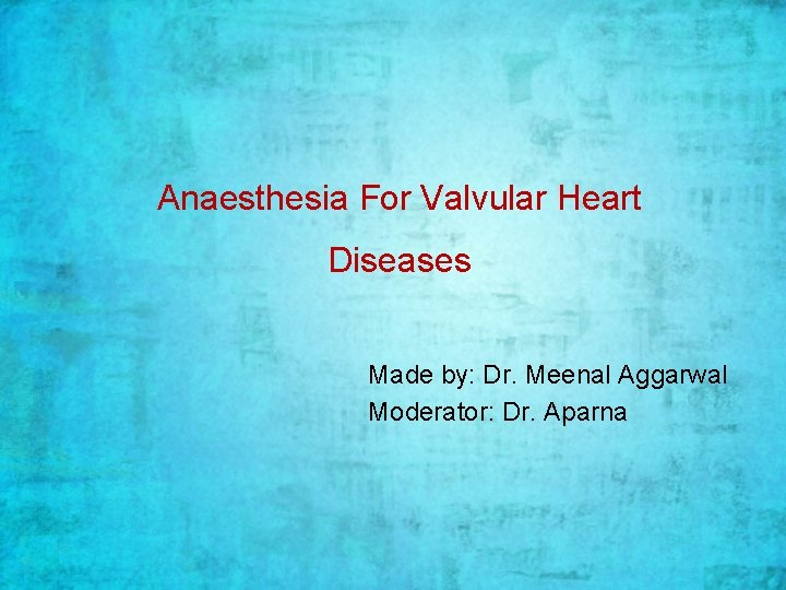Anaesthesia For Valvular Heart Diseases Made by: Dr. Meenal Aggarwal Moderator: Dr. Aparna