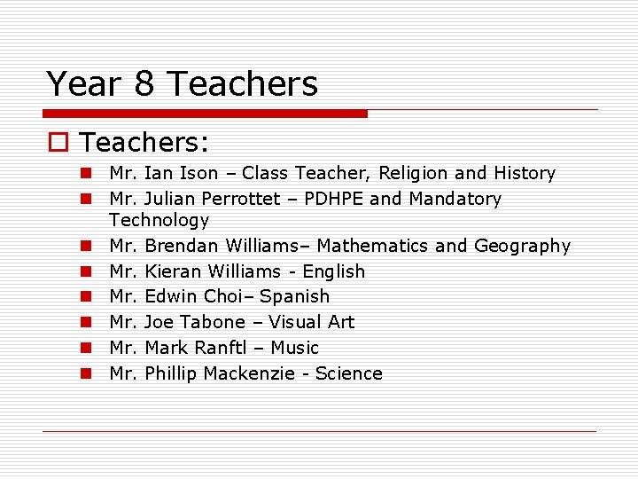 Year 8 Teachers o Teachers: n Mr. Ian Ison – Class Teacher, Religion and