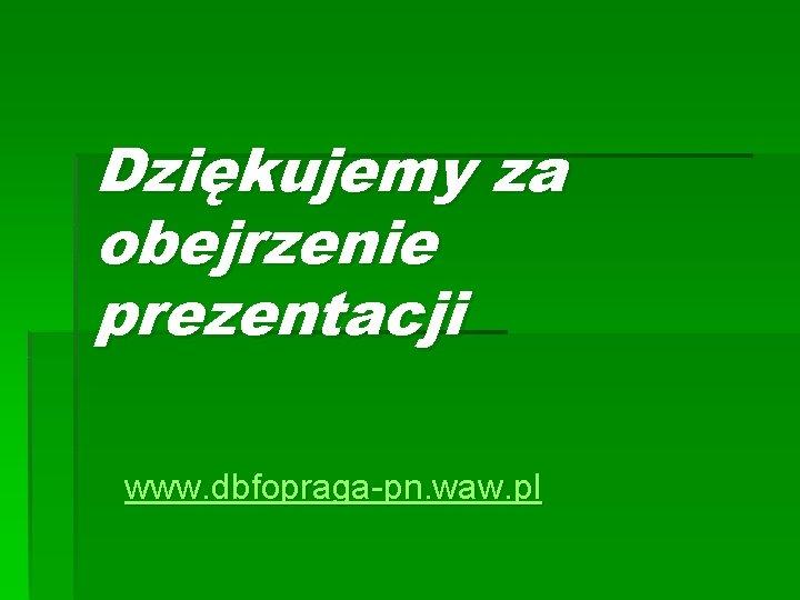 Dziękujemy za obejrzenie prezentacji www. dbfopraga-pn. waw. pl