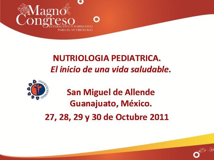 NUTRIOLOGIA PEDIATRICA. El inicio de una vida saludable. San Miguel de Allende Guanajuato, México.