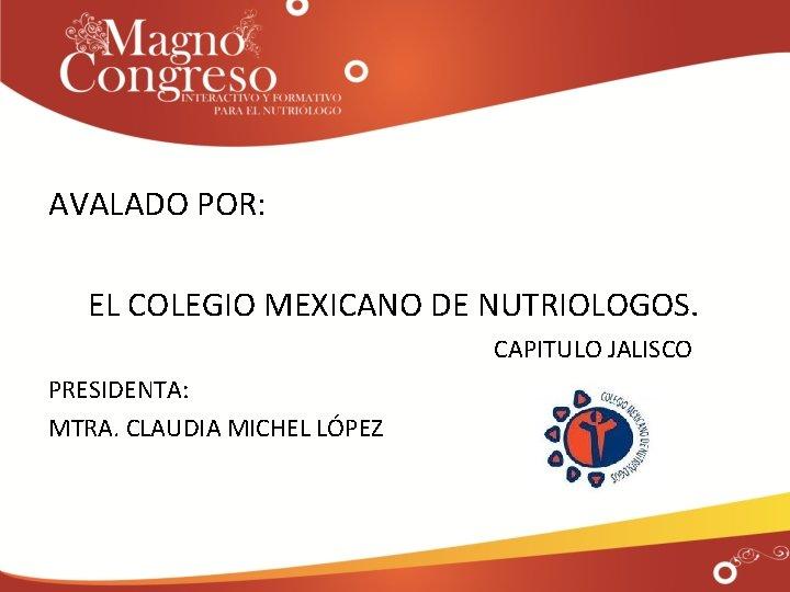 AVALADO POR: EL COLEGIO MEXICANO DE NUTRIOLOGOS. CAPITULO JALISCO PRESIDENTA: MTRA. CLAUDIA MICHEL LÓPEZ