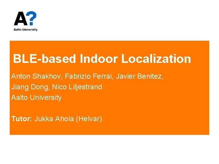 BLE-based Indoor Localization Anton Shakhov, Fabrizio Ferrai, Javier Benitez, Jiang Dong, Nico Liljestrand Aalto