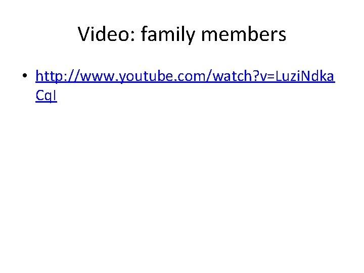 Video: family members • http: //www. youtube. com/watch? v=Luzi. Ndka Cq. I