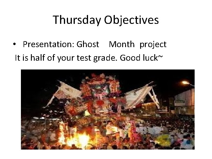 Thursday Objectives • Presentation: Ghost Month project It is half of your test grade.