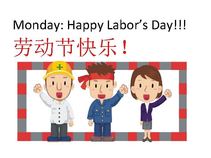 Monday: Happy Labor's Day!!! 劳动节快乐!
