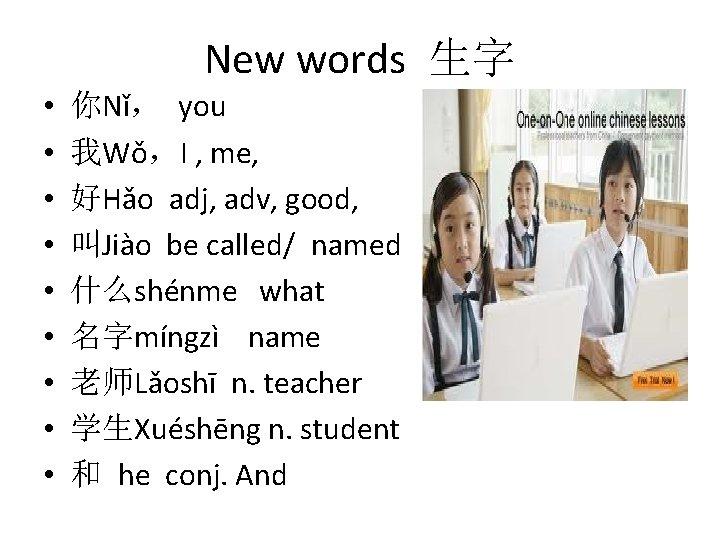 New words 生字 • • • 你Nǐ, you 我Wǒ,I , me, 好Hǎo adj, adv,