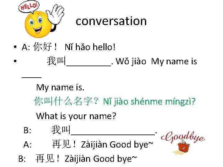 conversation • A: 你好! Nǐ hǎo hello! • 我叫_____. Wǒ jiào My name is