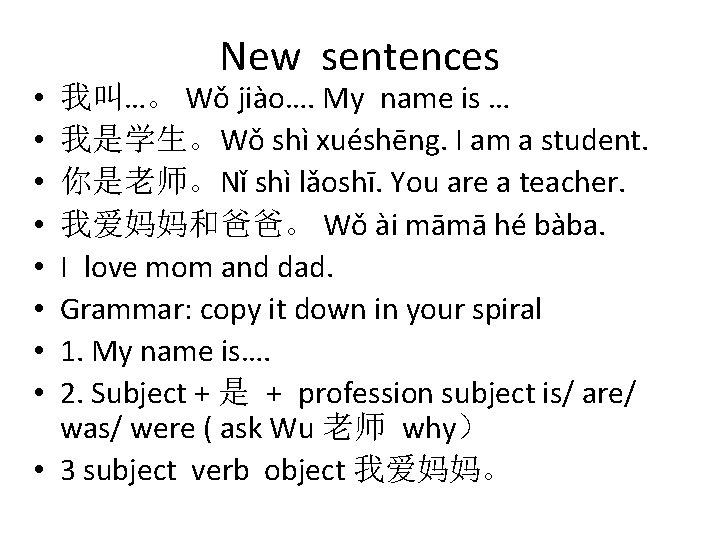 New sentences 我叫…。 Wǒ jiào…. My name is … 我是学生。Wǒ shì xuéshēng. I am