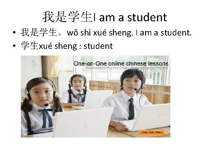 我是学生I am a student • 我是学生。wǒ shì xué sheng. I am a student. •