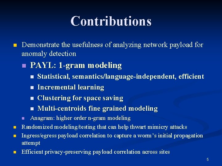 Contributions n Demonstrate the usefulness of analyzing network payload for anomaly detection n PAYL: