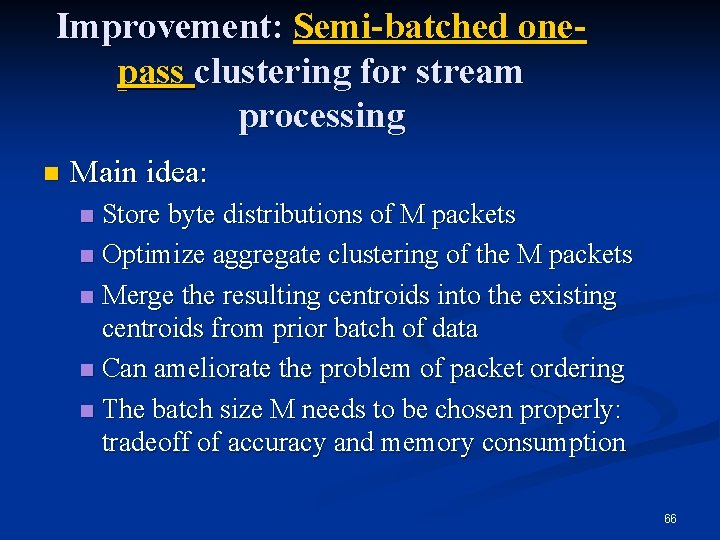 Improvement: Semi-batched onepass clustering for stream processing n Main idea: Store byte distributions of