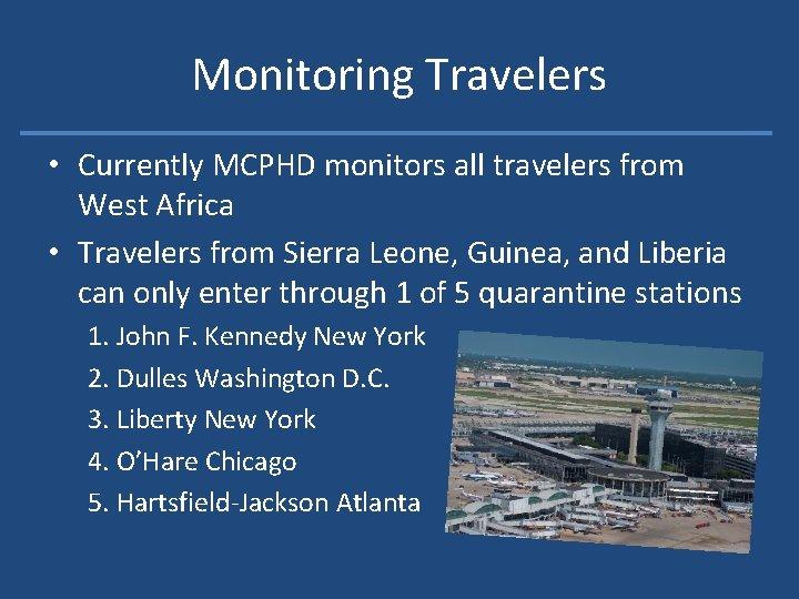 Monitoring Travelers • Currently MCPHD monitors all travelers from West Africa • Travelers from