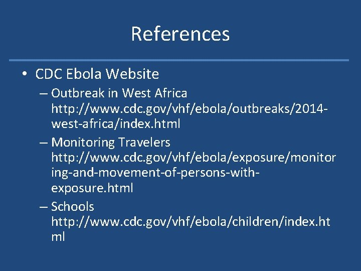 References • CDC Ebola Website – Outbreak in West Africa http: //www. cdc. gov/vhf/ebola/outbreaks/2014