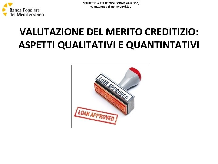 ISTRUTTORIA PEF (Pratica Elettronica di Fido) Valutazione del merito creditizio VALUTAZIONE DEL MERITO CREDITIZIO: