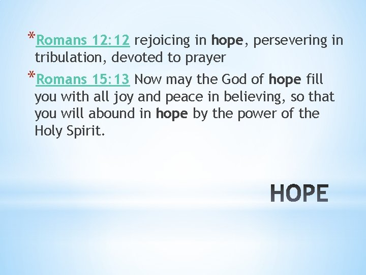*Romans 12: 12 rejoicing in hope, persevering in tribulation, devoted to prayer *Romans 15: