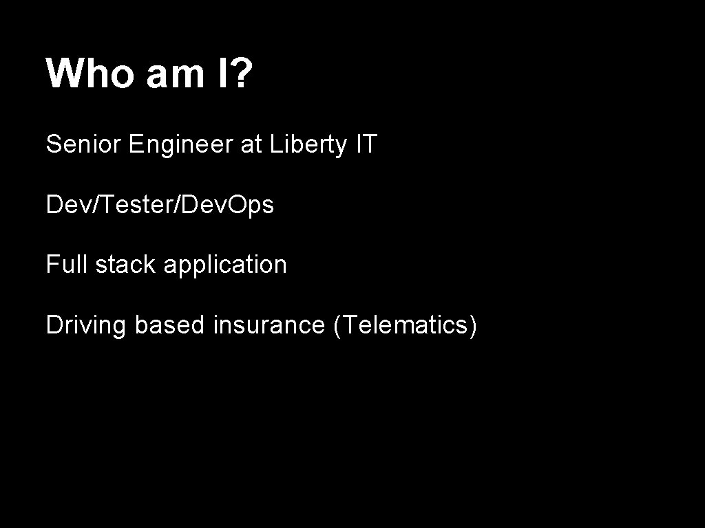 Who am I? Senior Engineer at Liberty IT Dev/Tester/Dev. Ops Full stack application Driving