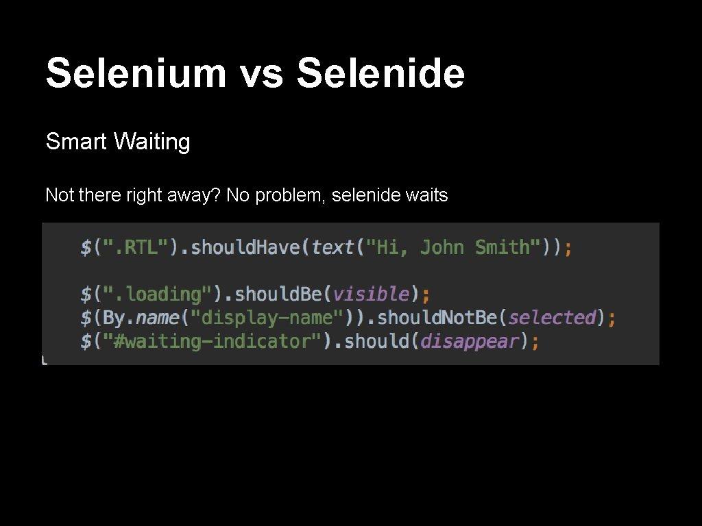Selenium vs Selenide Smart Waiting Not there right away? No problem, selenide waits