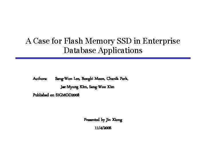 A Case for Flash Memory SSD in Enterprise Database Applications Authors: Sang-Won Lee, Bongki