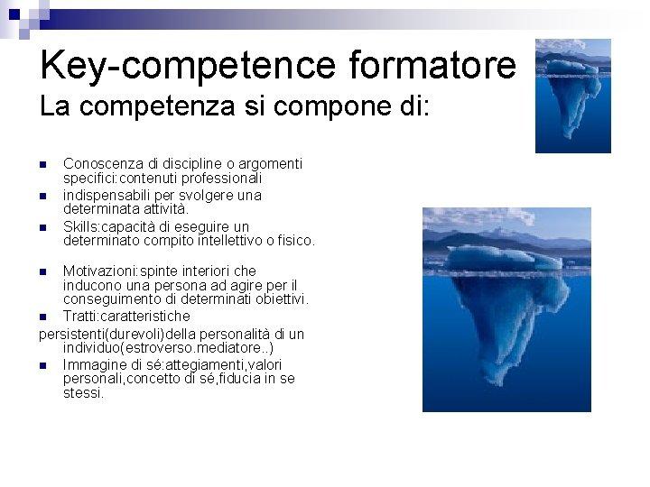 Key-competence formatore La competenza si compone di: n n n Conoscenza di discipline o