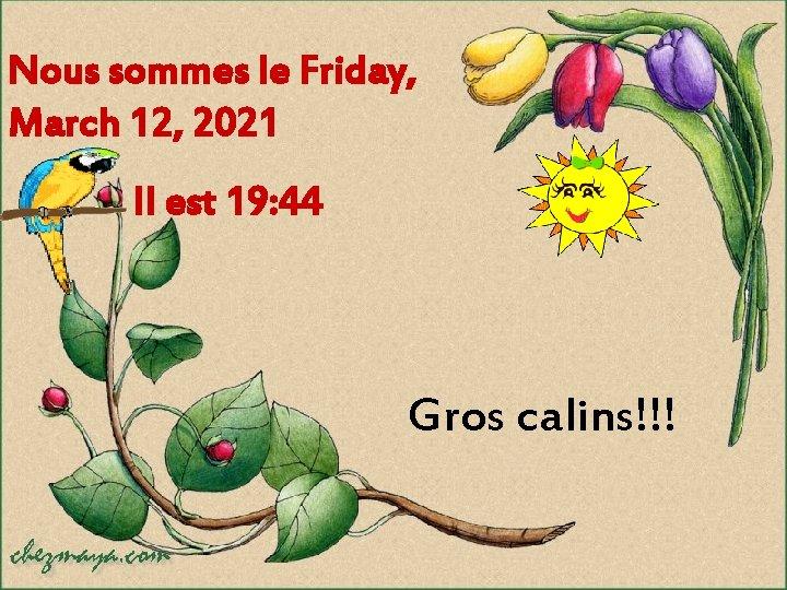 Nous sommes le Friday, March 12, 2021 Il est 19: 44 Gros calins!!!