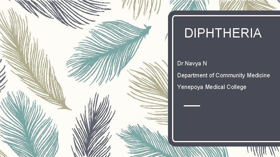 DIPHTHERIA Dr Navya N Department of Community Medicine Yenepoya Medical College