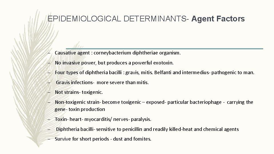 EPIDEMIOLOGICAL DETERMINANTS- Agent Factors – Causative agent : corneybacterium diphtheriae organism. – No invasive