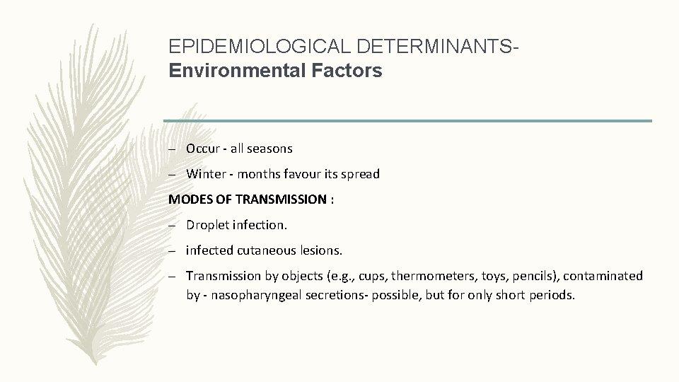 EPIDEMIOLOGICAL DETERMINANTSEnvironmental Factors – Occur - all seasons – Winter - months favour its