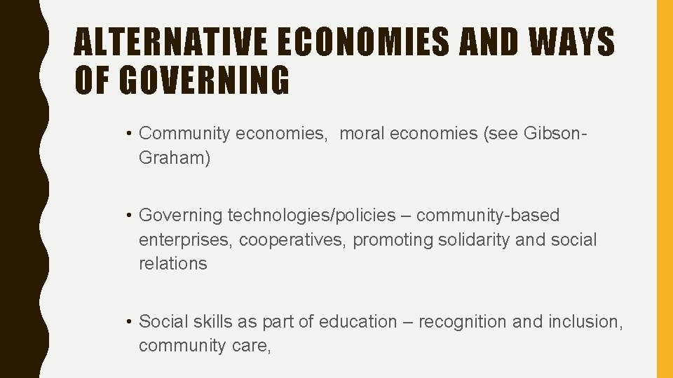 ALTERNATIVE ECONOMIES AND WAYS OF GOVERNING • Community economies, moral economies (see Gibson. Graham)