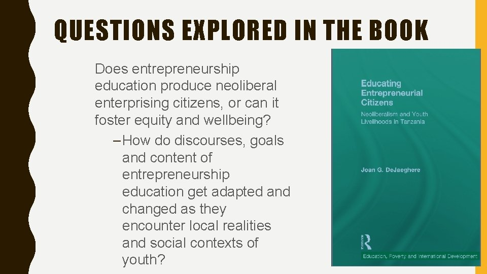 QUESTIONS EXPLORED IN THE BOOK Does entrepreneurship education produce neoliberal enterprising citizens, or can