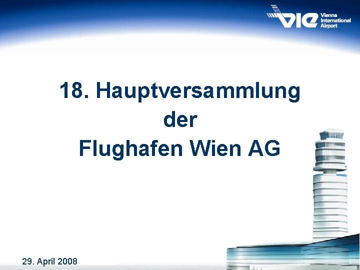 18. Hauptversammlung der Flughafen Wien AG 29. April 2008 1