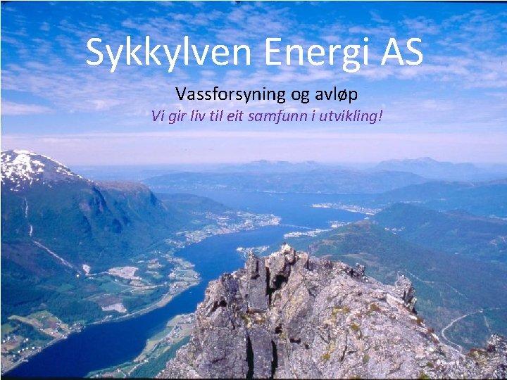 Sykkylven Energi AS Vassforsyning og avløp Vi gir liv til eit samfunn i utvikling!