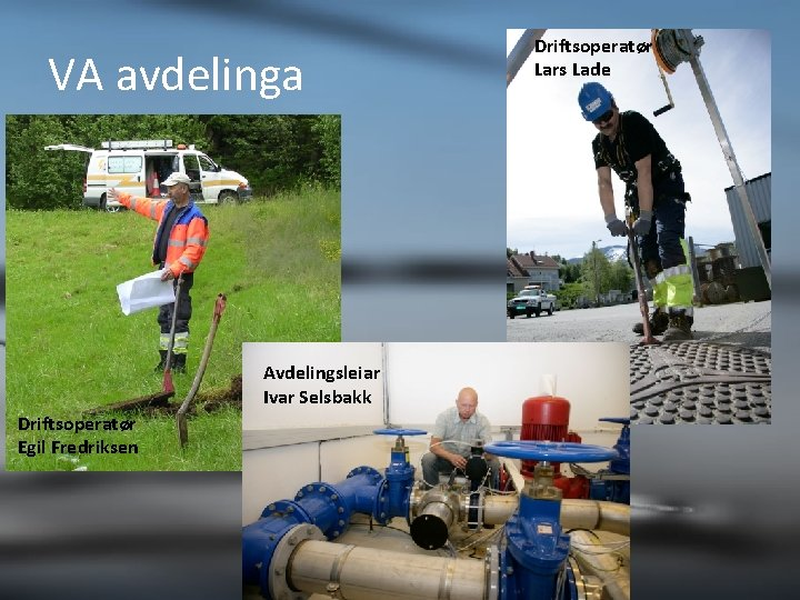 VA avdelinga Avdelingsleiar Ivar Selsbakk Driftsoperatør Egil Fredriksen Driftsoperatør Lars Lade