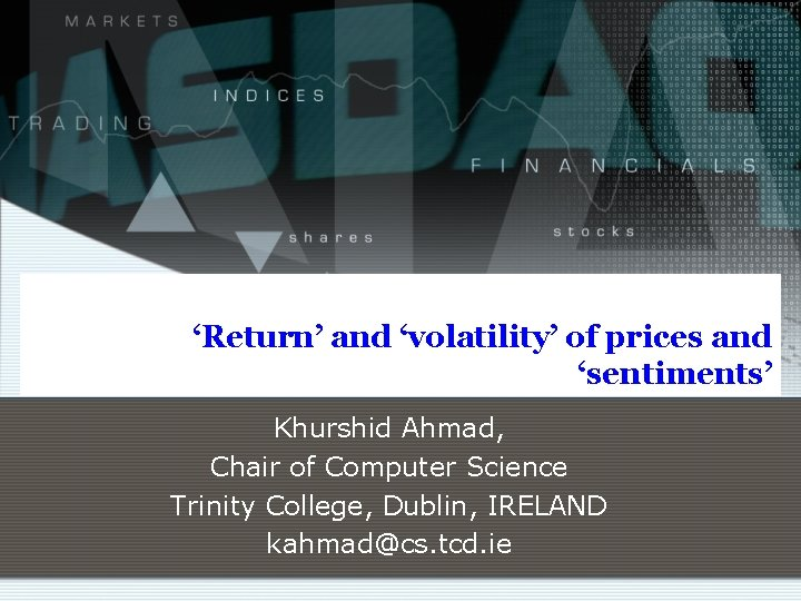 'Return' and 'volatility' of prices and 'sentiments' Khurshid Ahmad, Chair of Computer Science Trinity