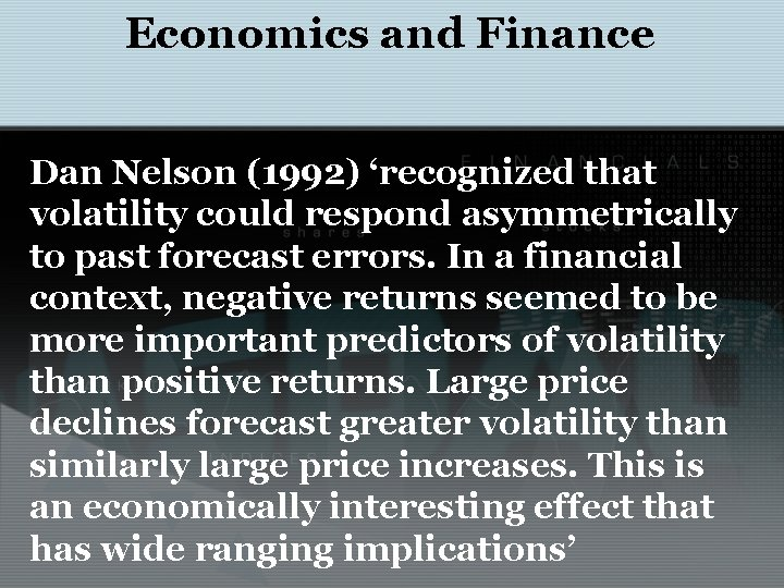 Economics and Finance Dan Nelson (1992) 'recognized that volatility could respond asymmetrically to past