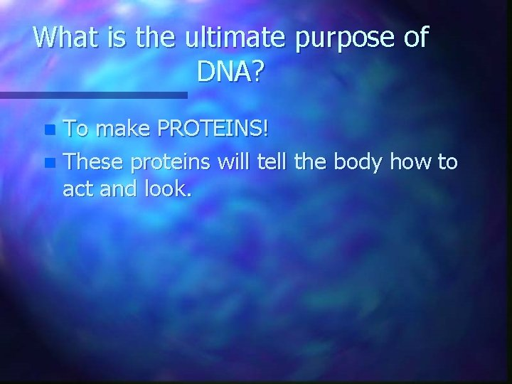 What is the ultimate purpose of DNA? To make PROTEINS! n These proteins will