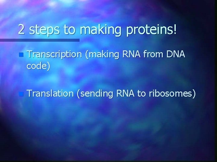 2 steps to making proteins! n Transcription (making RNA from DNA code) n Translation