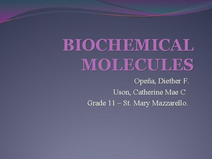 BIOCHEMICAL MOLECULES Opeña, Diether F. Uson, Catherine Mae C Grade 11 – St. Mary