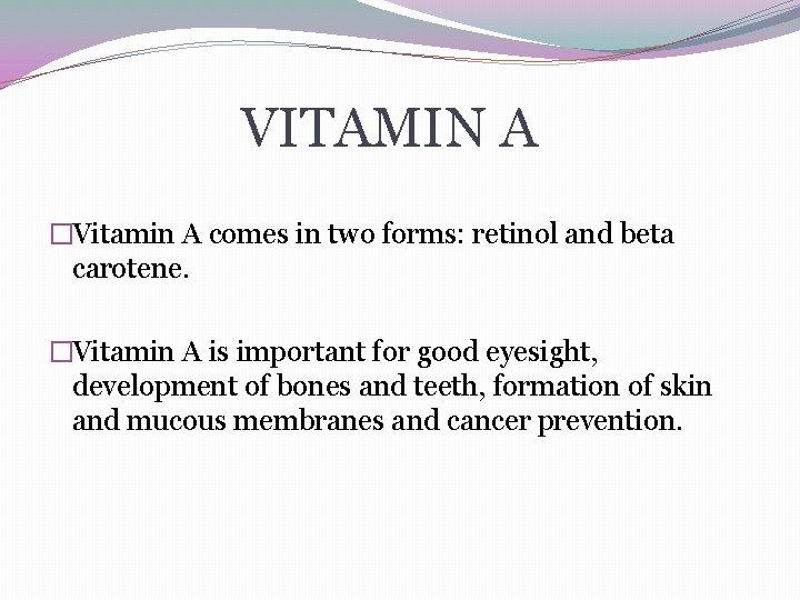 VITAMIN A �Vitamin A comes in two forms: retinol and beta carotene. �Vitamin A